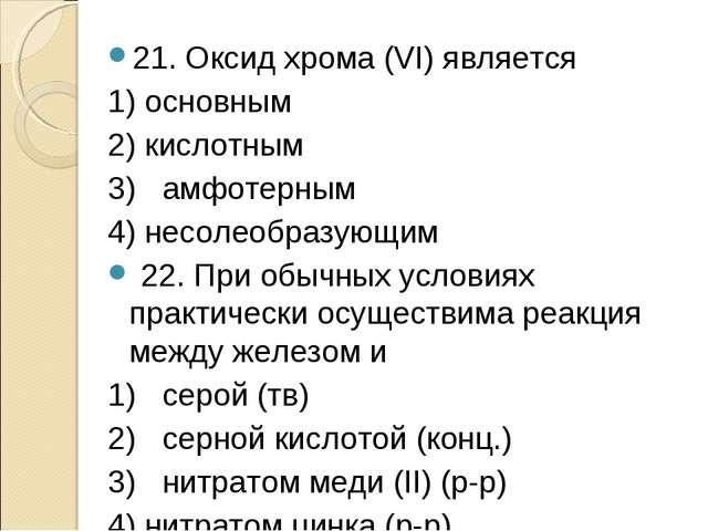 21. Оксид хрома (VI) является 1) основным 2) кислотным 3) амфотерным 4) несол...