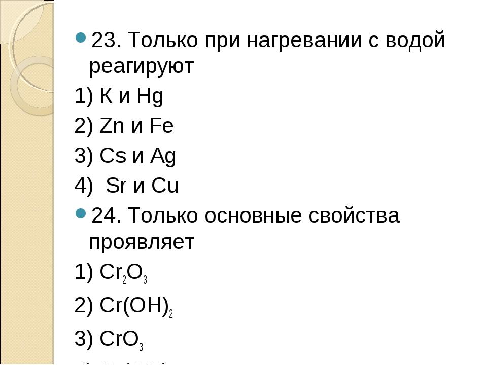 23. Только при нагревании с водой реагируют 1) К и Hg 2) Zn и Fe 3) Cs и Ag 4...