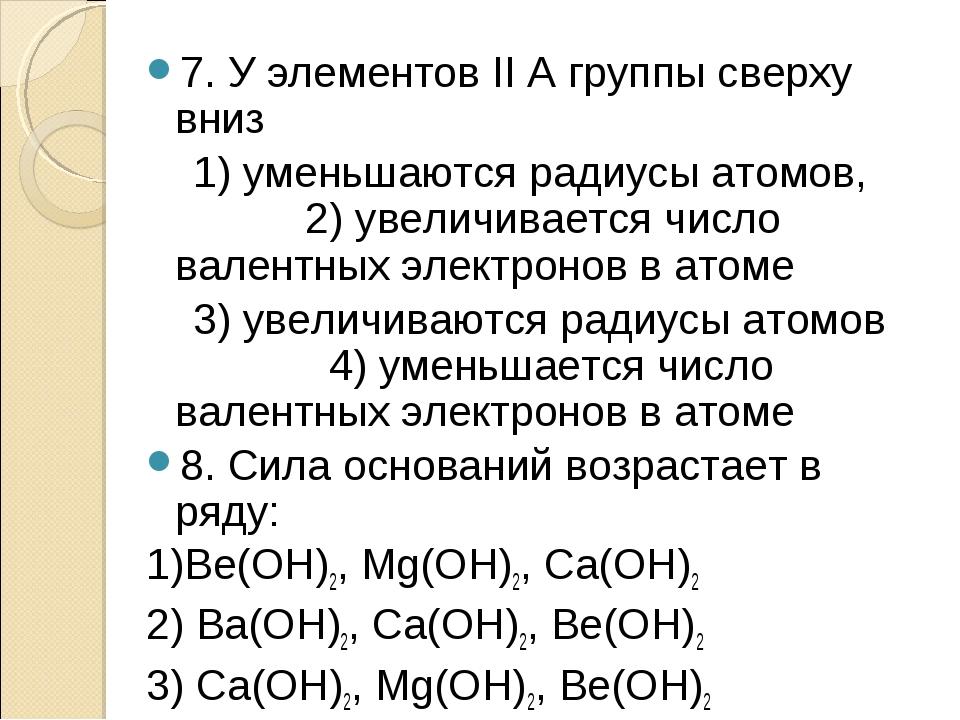 7. У элементов II А группы сверху вниз 1) уменьшаются радиусы атомов, 2) увел...