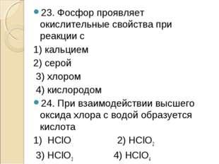 23. Фосфор проявляет окислительные свойства при реакции с 1) кальцием 2) серо