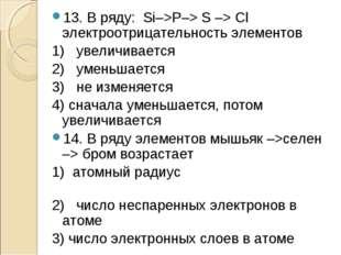 13. В ряду: Si–>Р–> S –> Сl электроотрицательность элементов 1) увеличивается