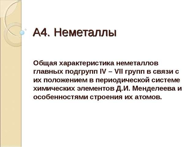 А4. Неметаллы Общая характеристика неметаллов главных подгрупп IV – VII групп...