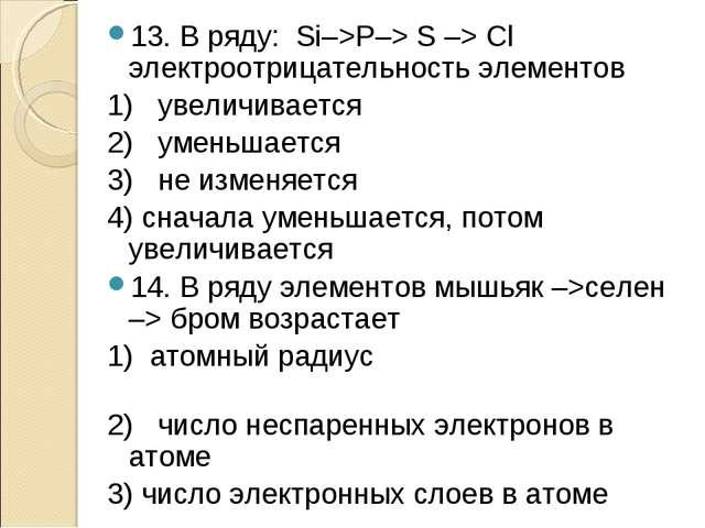 13. В ряду: Si–>Р–> S –> Сl электроотрицательность элементов 1) увеличивается...