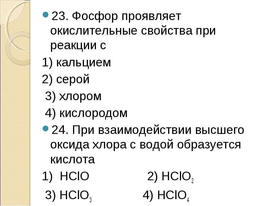 23. Фосфор проявляет окислительные свойства при реакции с 1) кальцием 2) серо...