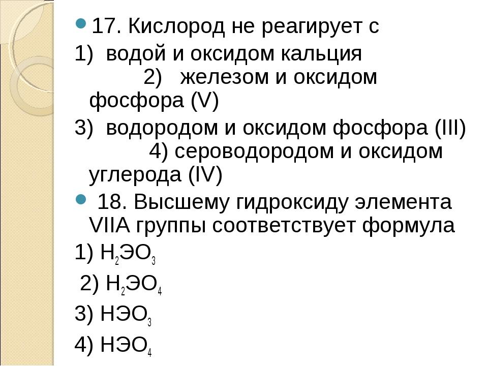 17. Кислород не реагирует с 1) водой и оксидом кальция 2) железом и оксидом ф...