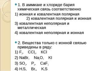 1. В аммиаке и хлориде бария химическая связь соответственно 1) ионная и кова