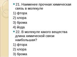 21. Наименее прочная химическая связь в молекуле 1) фтора 2) хлора 3) брома 4