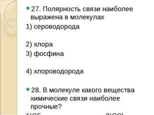 27. Полярность связи наиболее выражена в молекулах 1) сероводорода 2) хлора 3