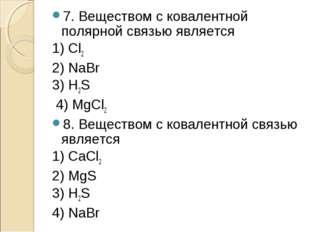7. Веществом с ковалентной полярной связью является 1) Сl2 2) NaBr 3) H2S 4)