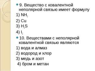 9. Вещество с ковалентной неполярной связью имеет формулу 1) NH3 2) Сu 3) H2S