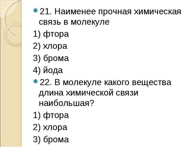 21. Наименее прочная химическая связь в молекуле 1) фтора 2) хлора 3) брома 4...