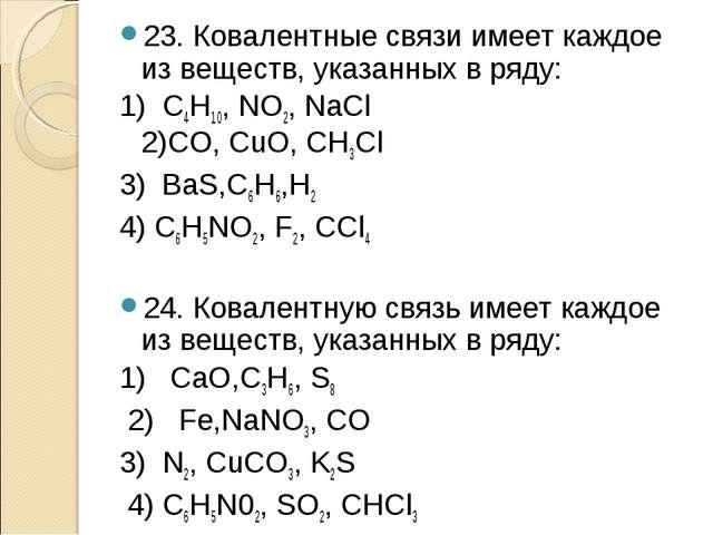 23. Ковалентные связи имеет каждое из веществ, указанных в ряду: 1) C4H10, NO...