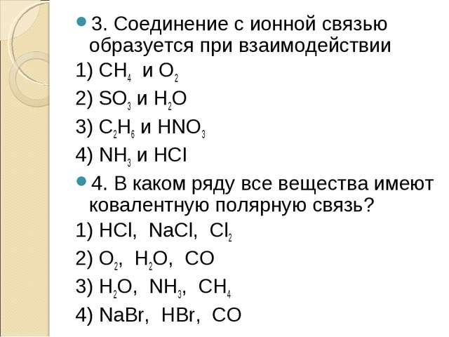 3. Соединение с ионной связью образуется при взаимодействии 1) СН4 и О2 2) SO...