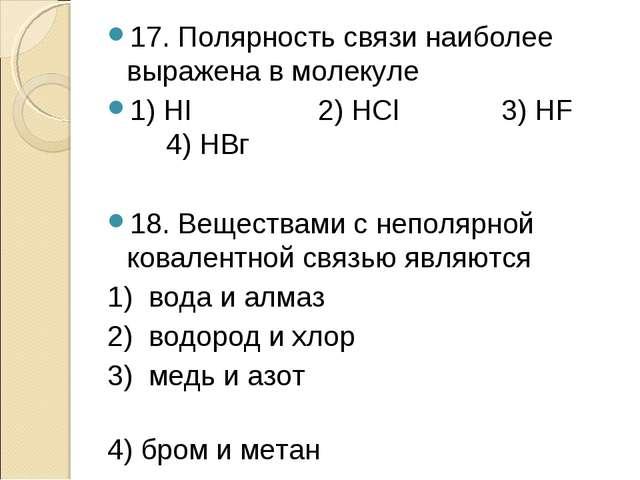 17. Полярность связи наиболее выражена в молекуле 1) HI 2) НСl 3) HF 4) НВг 1...