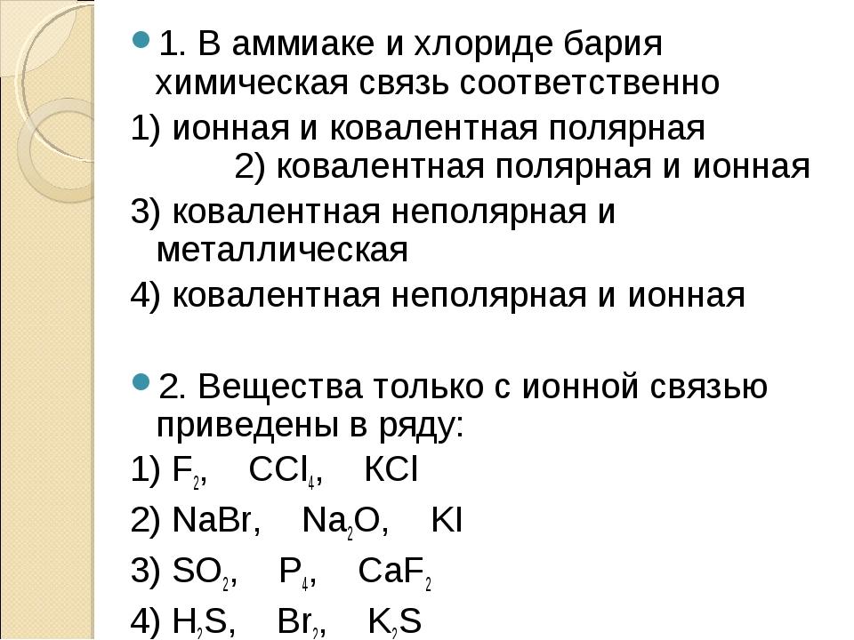 1. В аммиаке и хлориде бария химическая связь соответственно 1) ионная и кова...