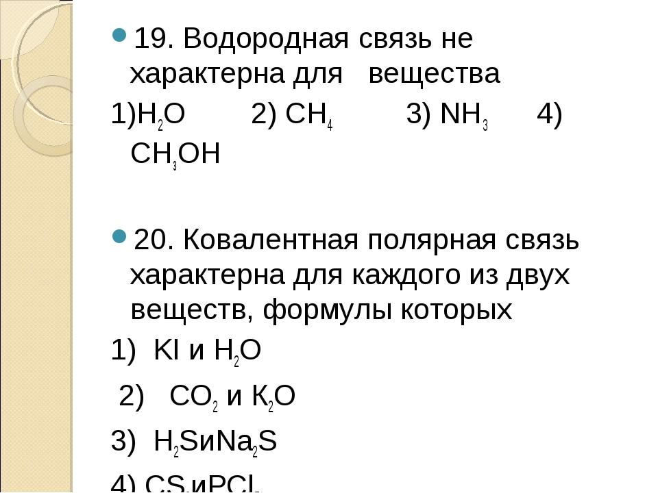 19. Водородная связь не характерна для вещества 1)Н2О 2) СН4 3) NH3 4) СНзОН...