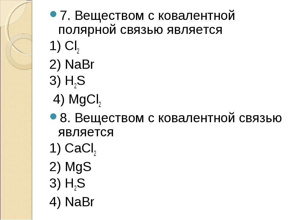 7. Веществом с ковалентной полярной связью является 1) Сl2 2) NaBr 3) H2S 4)...