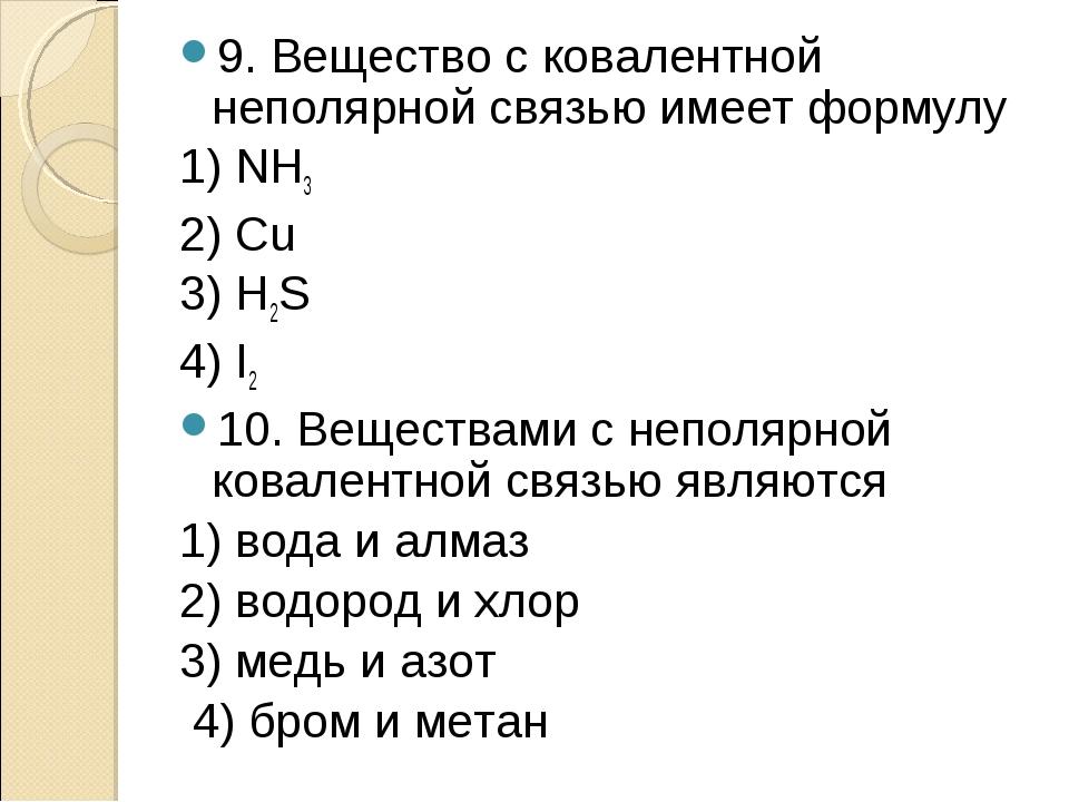 9. Вещество с ковалентной неполярной связью имеет формулу 1) NH3 2) Сu 3) H2S...