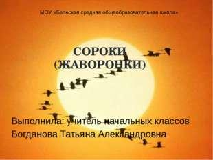 СОРОКИ (ЖАВОРОНКИ) Выполнила: учитель начальных классов Богданова Татьяна Але