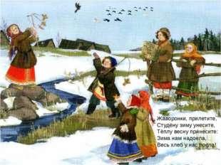 Жаворонки, прилетите, Студёну зиму унесите, Тёплу весну принесите: Зима нам