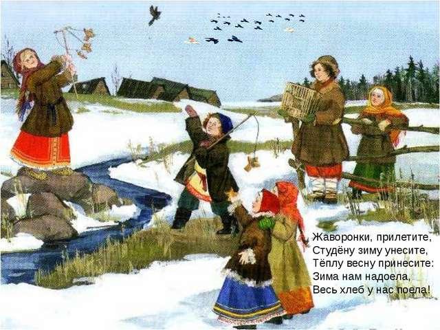 Жаворонки, прилетите, Студёну зиму унесите, Тёплу весну принесите: Зима нам...