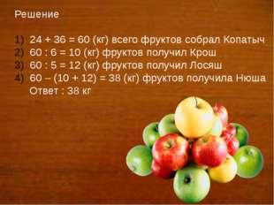 Решение 24 + 36 = 60 (кг) всего фруктов собрал Копатыч 60 : 6 = 10 (кг) фрук