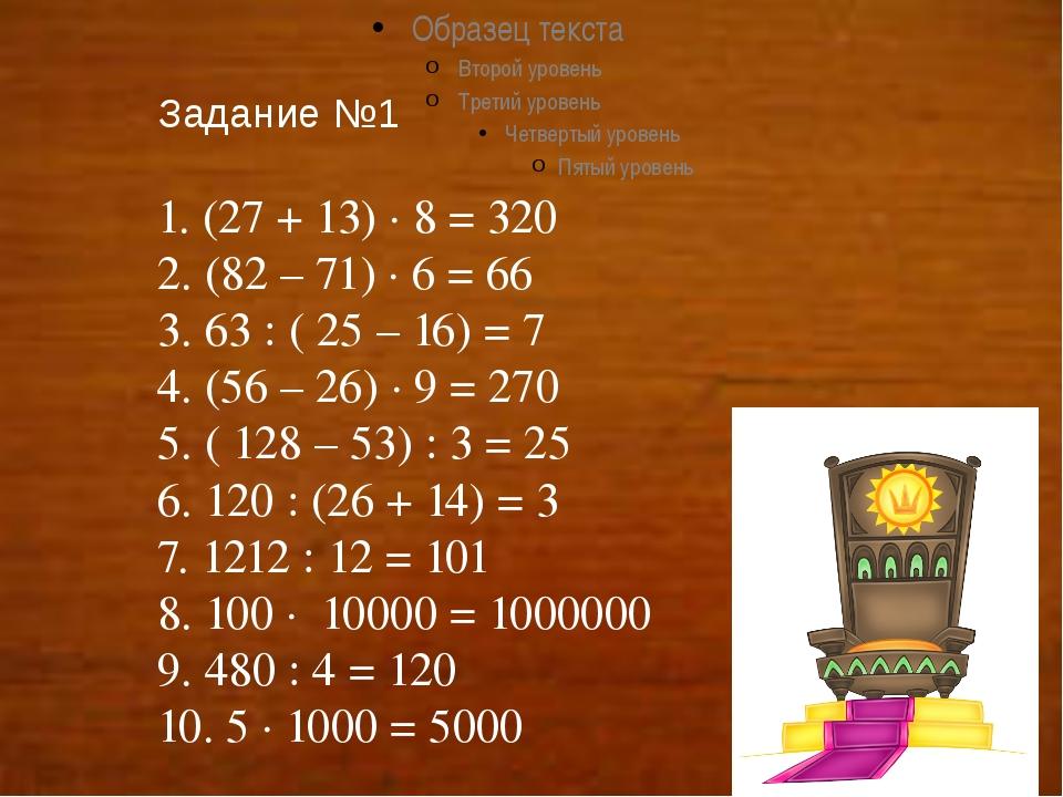 Задание №1 1. (27 + 13) ∙ 8 = 320 2. (82 – 71) ∙ 6 = 66 3. 63 : ( 25 – 16) =...
