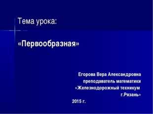 Тема урока: «Первообразная» Егорова Вера Александровна преподаватель математ