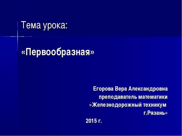 Тема урока: «Первообразная» Егорова Вера Александровна преподаватель математ...
