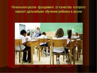 Начальная школа- фундамент, от качества которого зависит дальнейшее обучение