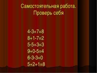 Самостоятельная работа. Проверь себя 4-3+7=8 8+1-7=2 5-5+3=3 9+0-5=4 6-3-3=0