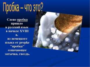 Слово пробка пришло в русский язык в начале XVIII в. из немецкого языка от pr