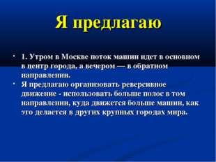 Я предлагаю 1. Утром в Москве поток машин идет в основном в центр города, а в