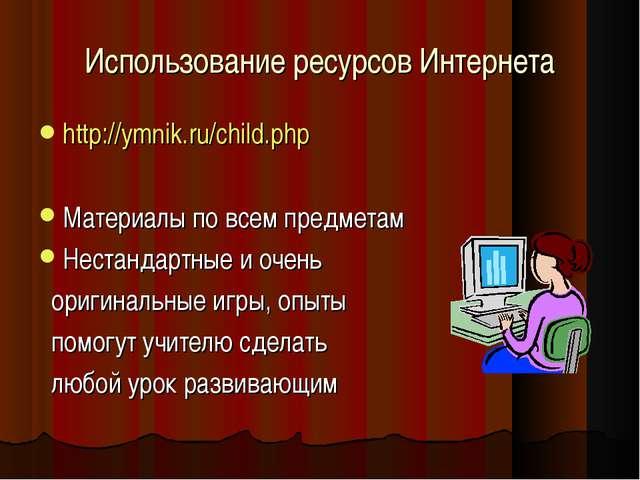 Использование ресурсов Интернета http://ymnik.ru/child.php Материалы по всем...