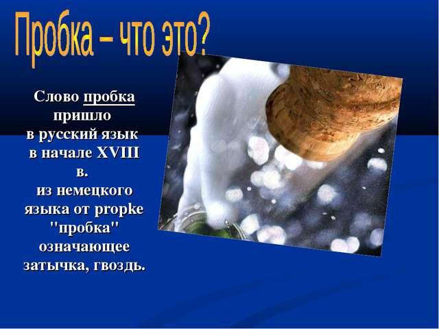 Слово пробка пришло в русский язык в начале XVIII в. из немецкого языка от pr...