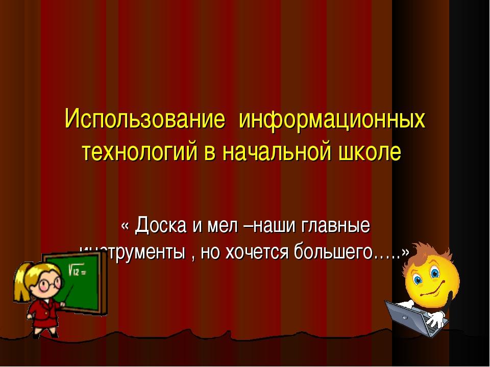 Использование информационных технологий в начальной школе « Доска и мел –наш...