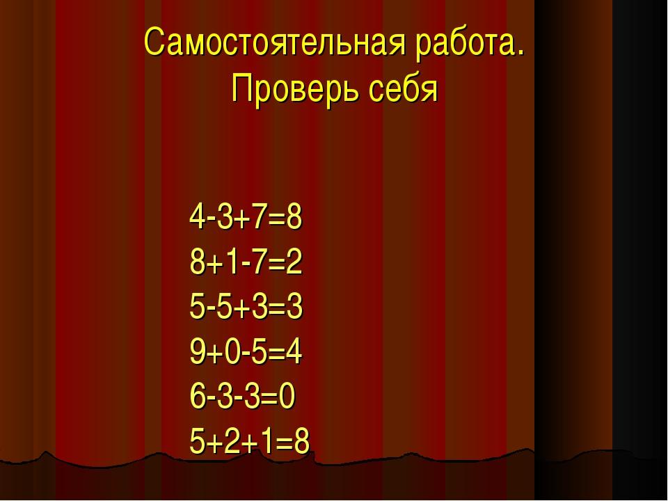 Самостоятельная работа. Проверь себя 4-3+7=8 8+1-7=2 5-5+3=3 9+0-5=4 6-3-3=0...