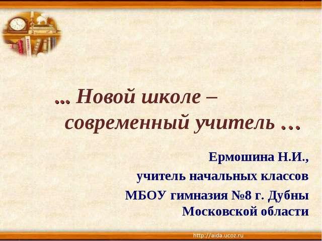 ... Новой школе – современный учитель … Ермошина Н.И., учитель начальных клас...