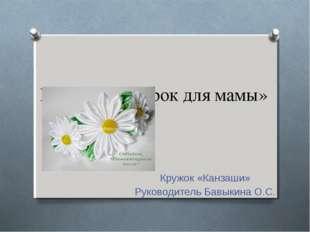 Проект «Подарок для мамы» Кружок «Канзаши» Руководитель Бавыкина О.С.