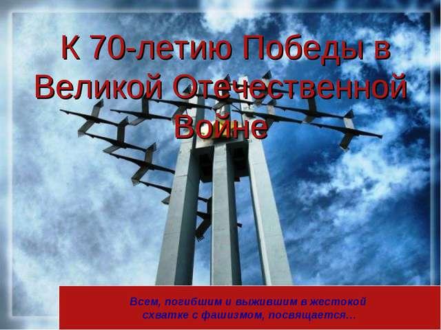Всем, погибшим и выжившим в жестокой схватке с фашизмом, посвящается… К 70-ле...