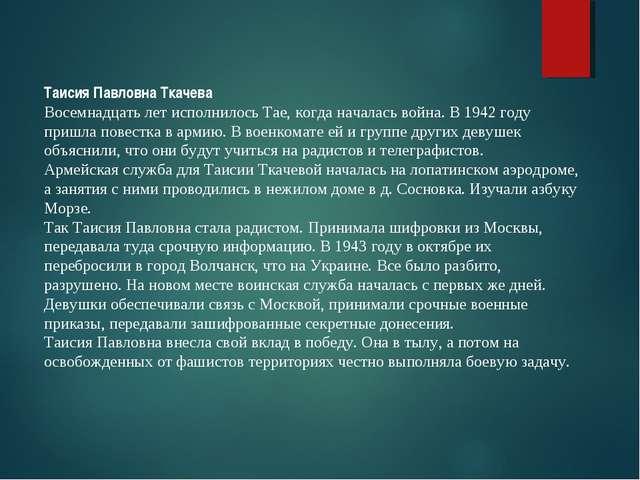 Таисия Павловна Ткачева Восемнадцать лет исполнилось Тае, когда началась войн...