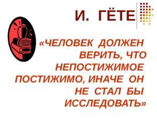 И. ГЁТЕ «ЧЕЛОВЕК ДОЛЖЕН ВЕРИТЬ, ЧТО НЕПОСТИЖИМОЕ ПОСТИЖИМО, ИНАЧЕ ОН НЕ СТАЛ