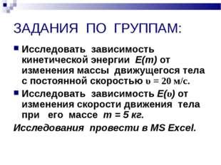 ЗАДАНИЯ ПО ГРУППАМ: Исследовать зависимость кинетической энергии Е(т) от изме