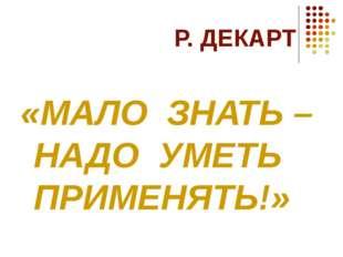 Р. ДЕКАРТ «МАЛО ЗНАТЬ – НАДО УМЕТЬ ПРИМЕНЯТЬ!»