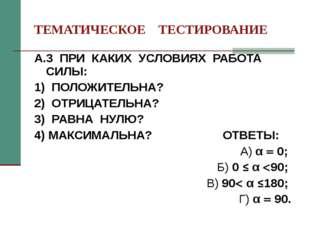 ТЕМАТИЧЕСКОЕ ТЕСТИРОВАНИЕ А.3 ПРИ КАКИХ УСЛОВИЯХ РАБОТА СИЛЫ: 1) ПОЛОЖИТЕЛЬНА
