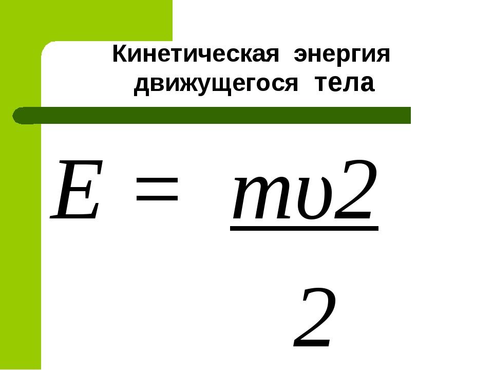 Кинетическая энергия движущегося тела Е = тυ2 2