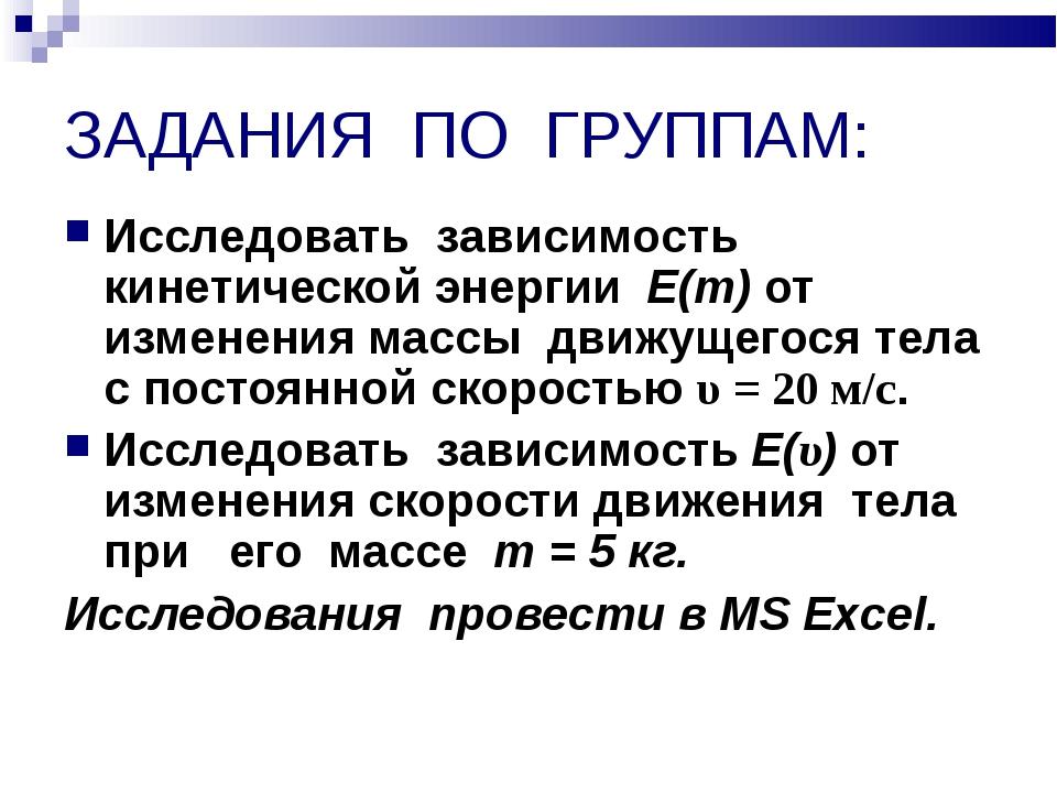 ЗАДАНИЯ ПО ГРУППАМ: Исследовать зависимость кинетической энергии Е(т) от изме...
