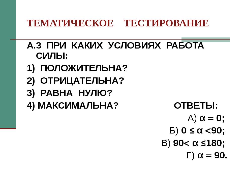ТЕМАТИЧЕСКОЕ ТЕСТИРОВАНИЕ А.3 ПРИ КАКИХ УСЛОВИЯХ РАБОТА СИЛЫ: 1) ПОЛОЖИТЕЛЬНА...