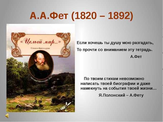 А.А.Фет (1820 – 1892) Если хочешь ты душу мою разгадать, То прочти со внимани...