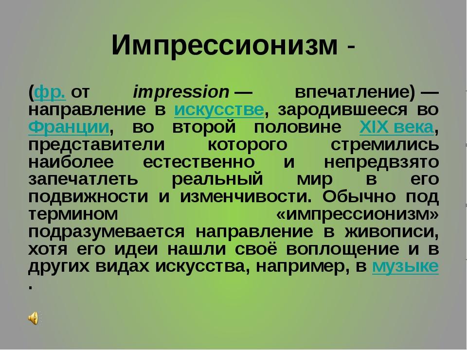 Импрессионизм - (фр.от impression— впечатление)— направление в искусстве,...
